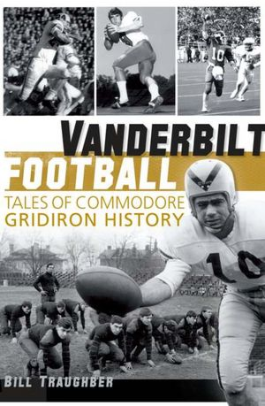 Local author, sports historian tackles Commodores | Bill Traughber, Vanderbilt Football, Tales of Commodore Gridiron History, The History Press, Brentwood Academy, books, author, brentwood tn news